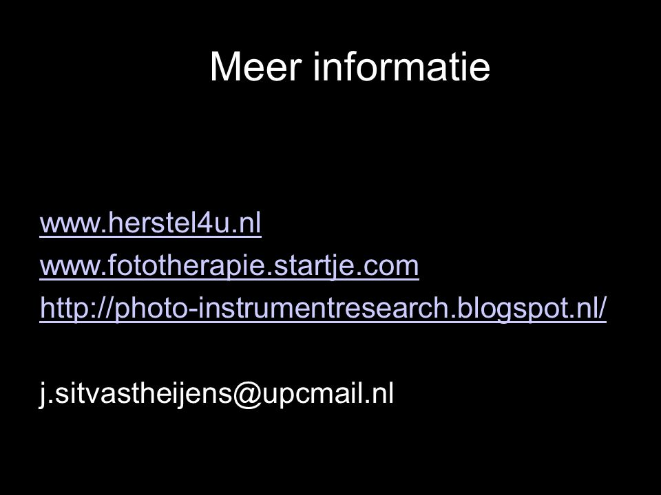 Meer informatie www.herstel4u.nl www.fototherapie.startje.com http://photo-instrumentresearch.blogspot.nl/ j.sitvastheijens@upcmail.nl