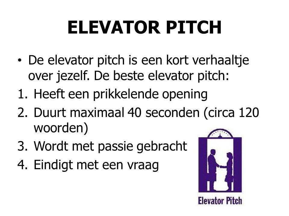 ELEVATOR PITCH De elevator pitch is een kort verhaaltje over jezelf. De beste elevator pitch: Heeft een prikkelende opening.