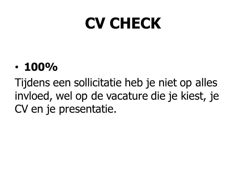 CV CHECK 100% Tijdens een sollicitatie heb je niet op alles invloed, wel op de vacature die je kiest, je CV en je presentatie.