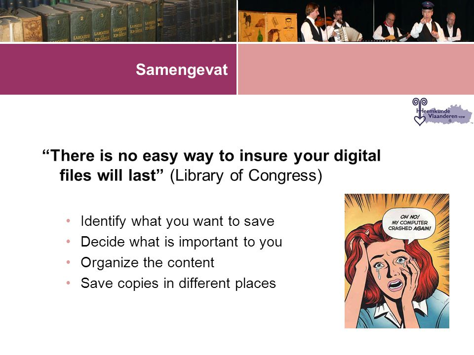 Samengevat There is no easy way to insure your digital files will last (Library of Congress) Identify what you want to save.