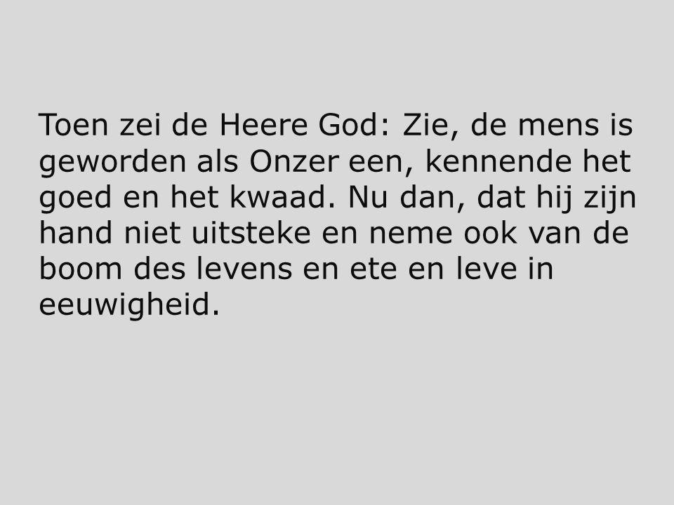 Toen zei de Heere God: Zie, de mens is geworden als Onzer een, kennende het goed en het kwaad.