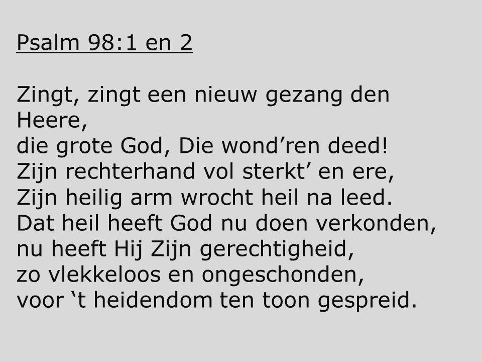 Psalm 98:1 en 2 Zingt, zingt een nieuw gezang den Heere, die grote God, Die wond'ren deed! Zijn rechterhand vol sterkt' en ere,