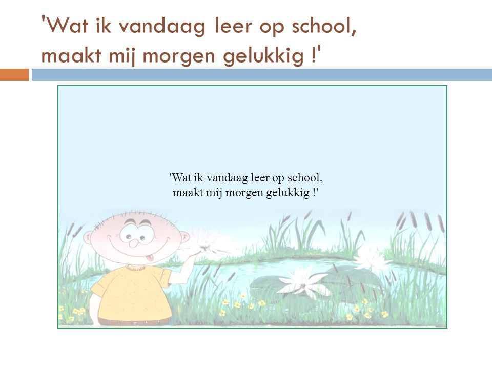 Wat ik vandaag leer op school, maakt mij morgen gelukkig !