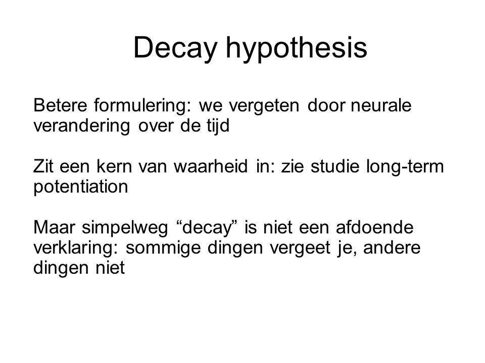 Decay hypothesis Betere formulering: we vergeten door neurale verandering over de tijd.