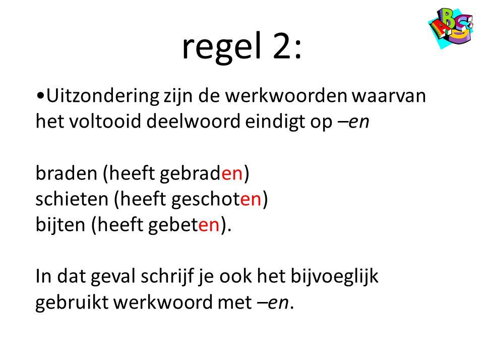 regel 2: Uitzondering zijn de werkwoorden waarvan het voltooid deelwoord eindigt op –en. braden (heeft gebraden)