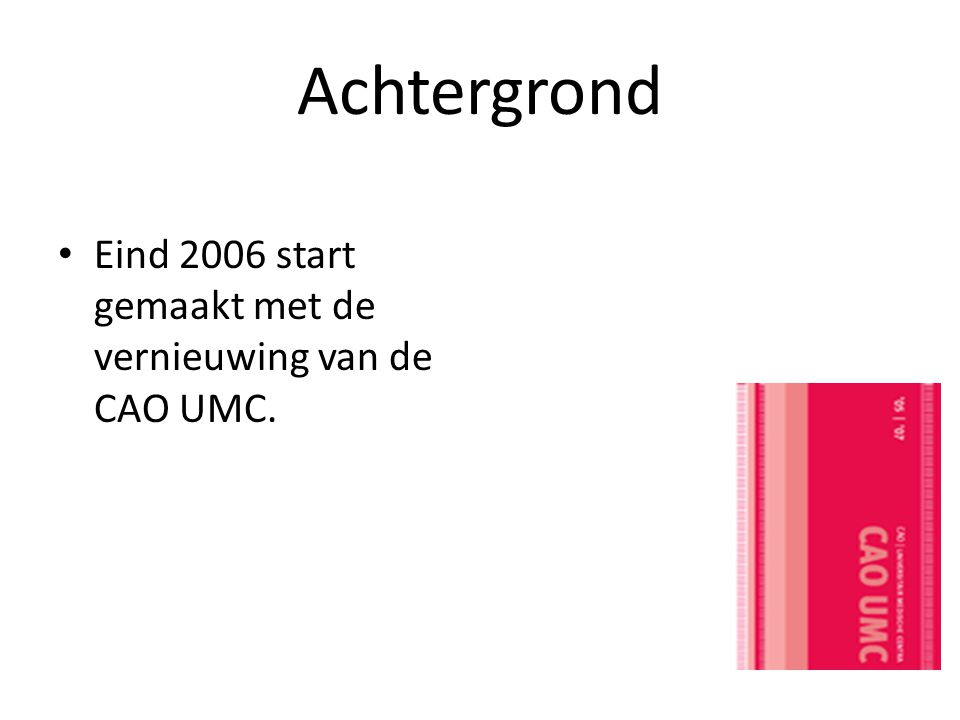 Achtergrond Eind 2006 start gemaakt met de vernieuwing van de CAO UMC.
