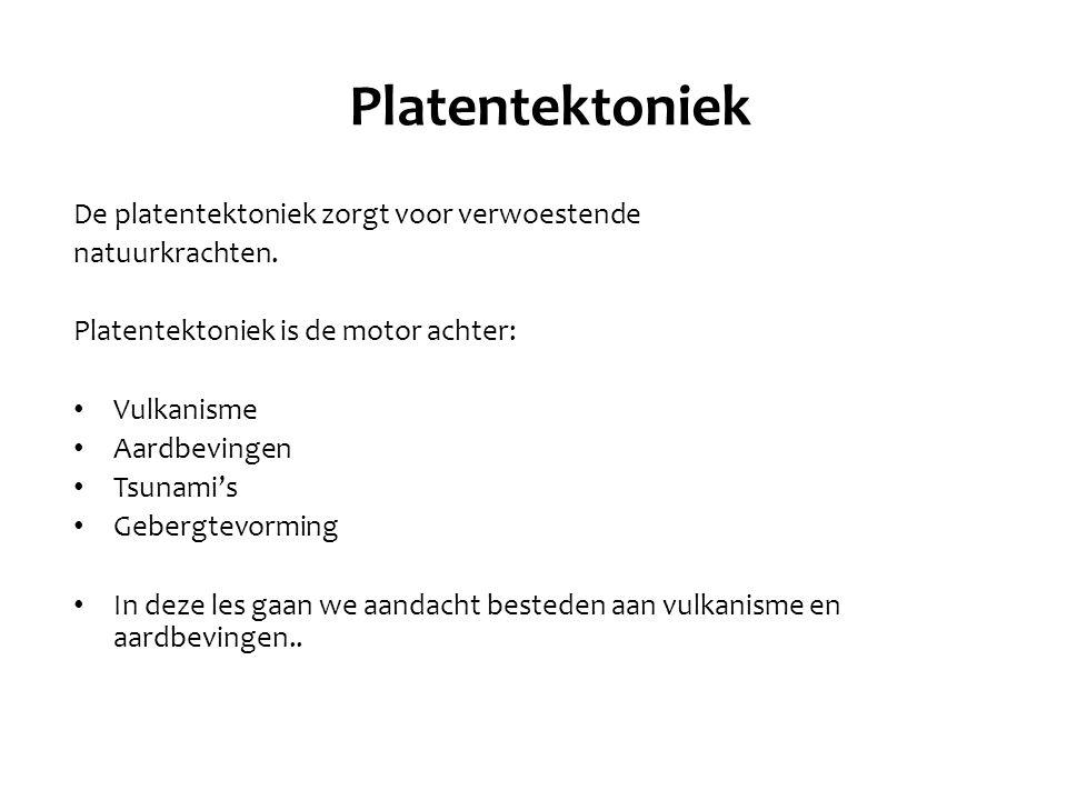 Platentektoniek De platentektoniek zorgt voor verwoestende