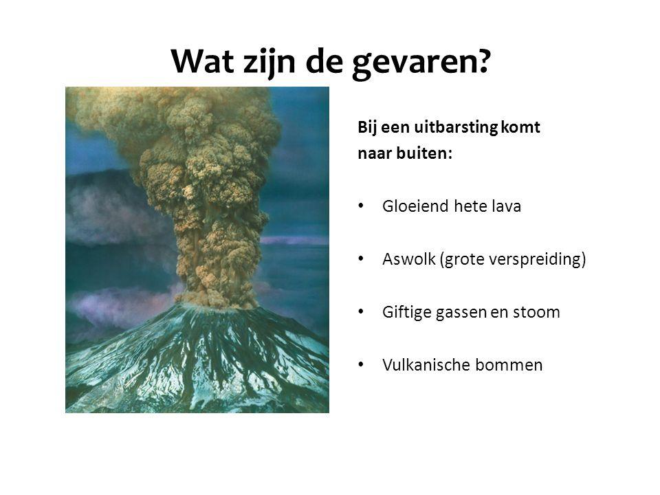 Wat zijn de gevaren Bij een uitbarsting komt naar buiten: