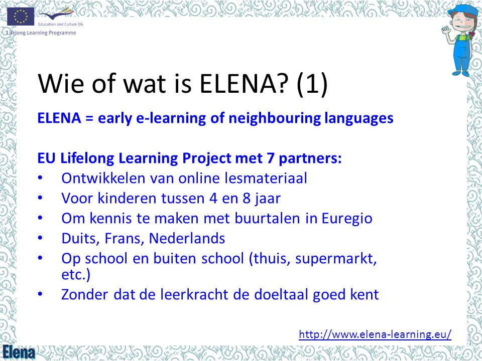 Wie of wat is ELENA (1) ELENA = early e-learning of neighbouring languages. EU Lifelong Learning Project met 7 partners: