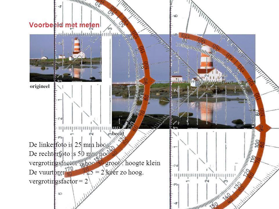 Voorbeeld met meten De linkerfoto is 25 mm hoog. De rechterfoto is 50 mm hoog. vergrotingsfactor = hoogte groot : hoogte klein.