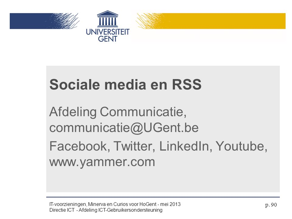 Sociale media en RSS Afdeling Communicatie, communicatie@UGent.be Facebook, Twitter, LinkedIn, Youtube, www.yammer.com