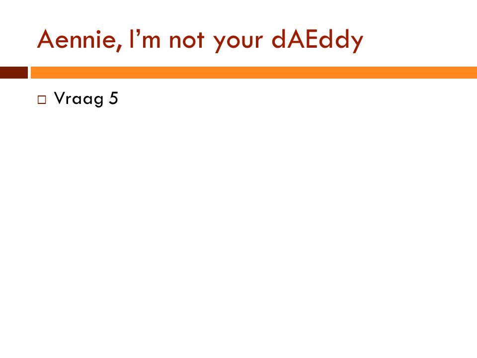 Aennie, I'm not your dAEddy