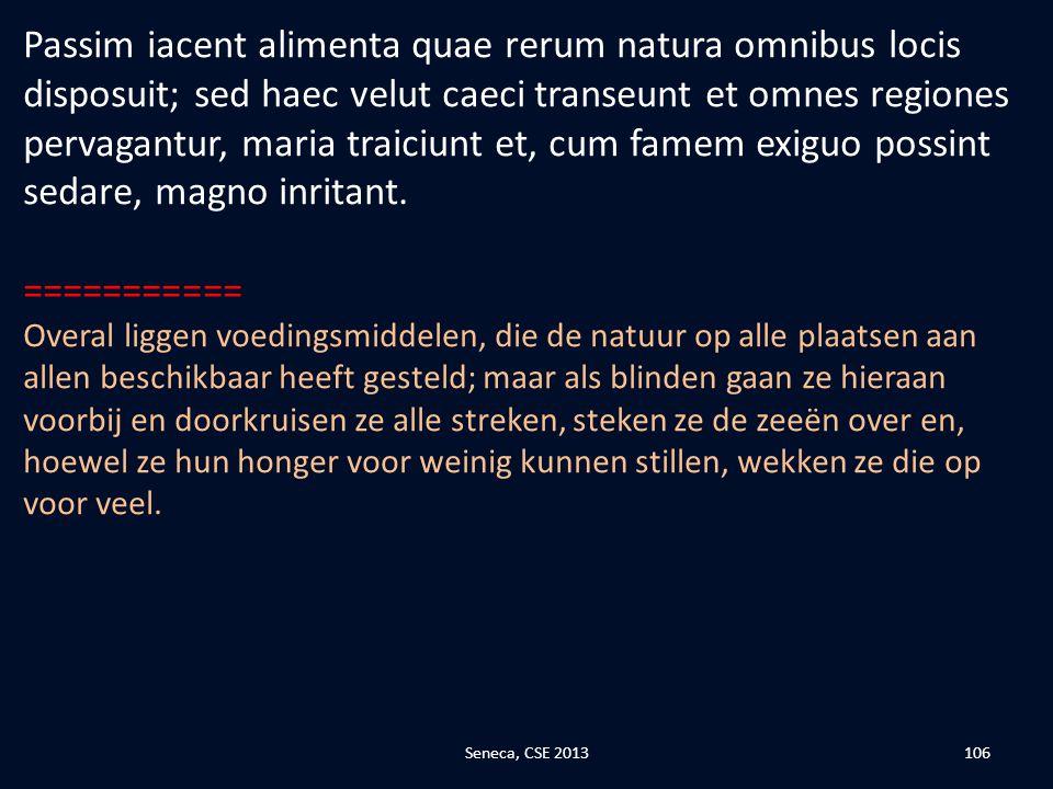 Passim iacent alimenta quae rerum natura omnibus locis disposuit; sed haec velut caeci transeunt et omnes regiones pervagantur, maria traiciunt et, cum famem exiguo possint sedare, magno inritant.