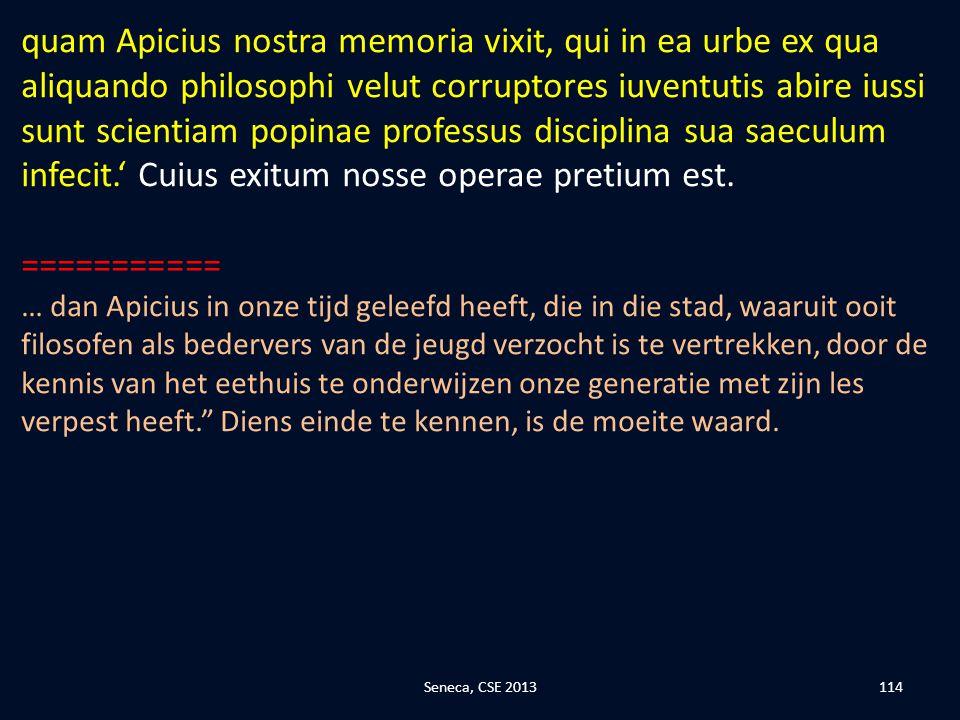 quam Apicius nostra memoria vixit, qui in ea urbe ex qua aliquando philosophi velut corruptores iuventutis abire iussi sunt scientiam popinae professus disciplina sua saeculum infecit.' Cuius exitum nosse operae pretium est.