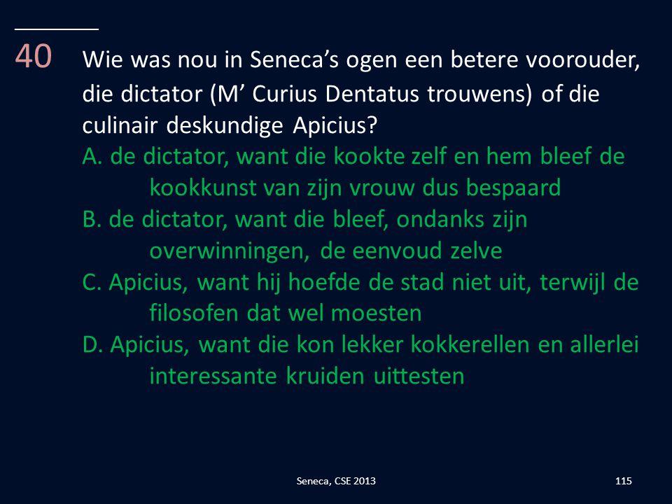 __________ 40 Wie was nou in Seneca's ogen een betere voorouder, die dictator (M' Curius Dentatus trouwens) of die culinair deskundige Apicius