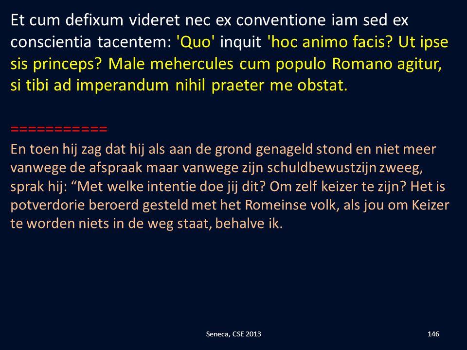 Et cum defixum videret nec ex conventione iam sed ex conscientia tacentem: Quo inquit hoc animo facis Ut ipse sis princeps Male mehercules cum populo Romano agitur, si tibi ad imperandum nihil praeter me obstat.