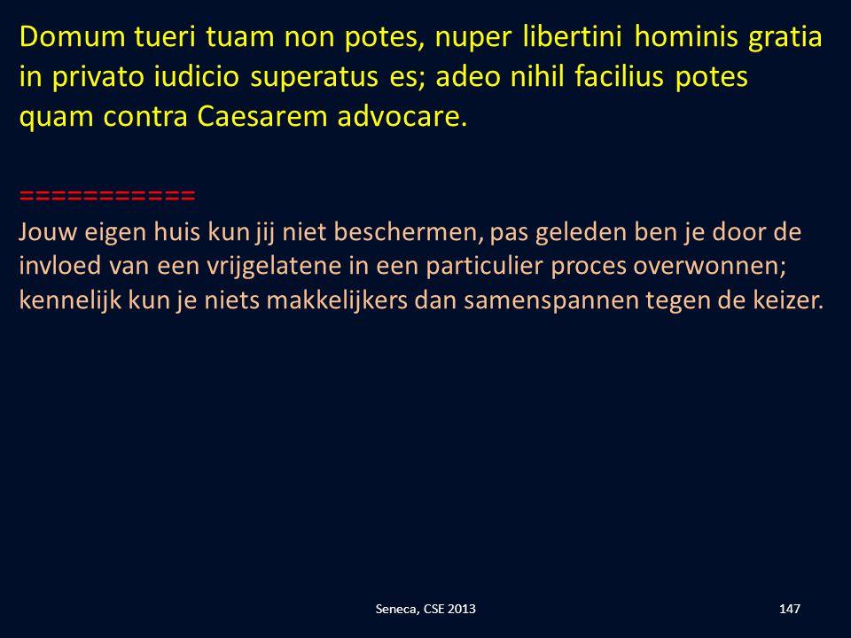 Domum tueri tuam non potes, nuper libertini hominis gratia in privato iudicio superatus es; adeo nihil facilius potes quam contra Caesarem advocare.
