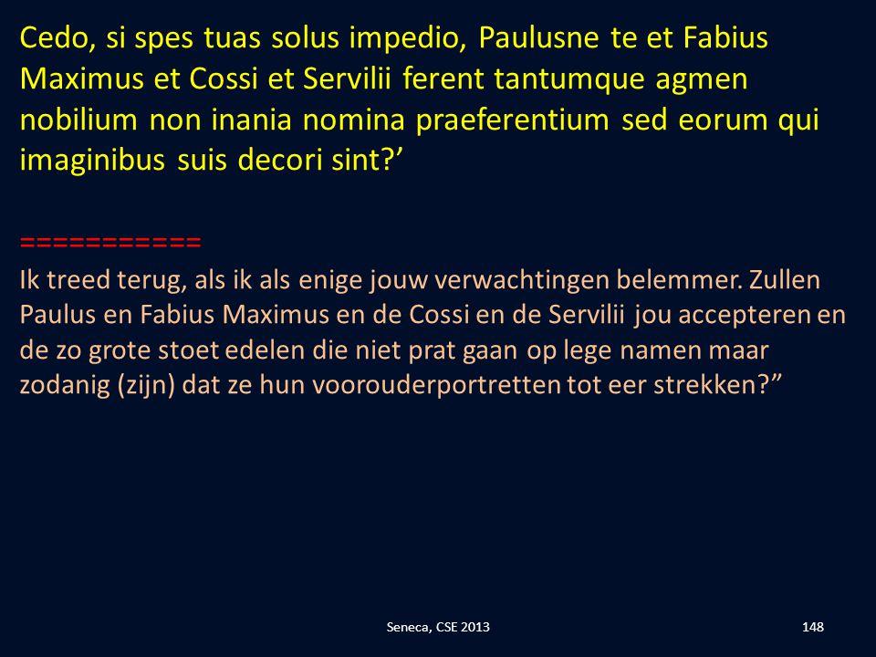 Cedo, si spes tuas solus impedio, Paulusne te et Fabius Maximus et Cossi et Servilii ferent tantumque agmen nobilium non inania nomina praeferentium sed eorum qui imaginibus suis decori sint '