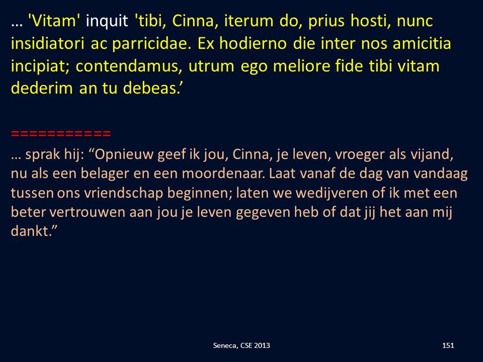 … Vitam inquit tibi, Cinna, iterum do, prius hosti, nunc insidiatori ac parricidae. Ex hodierno die inter nos amicitia incipiat; contendamus, utrum ego meliore fide tibi vitam dederim an tu debeas.'