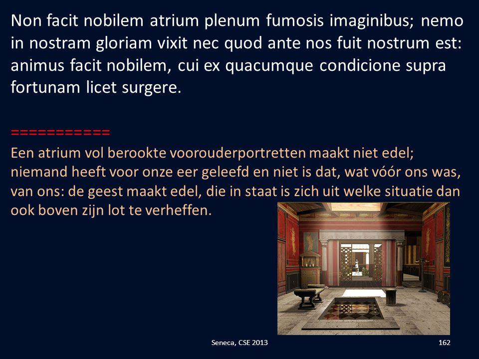 Non facit nobilem atrium plenum fumosis imaginibus; nemo in nostram gloriam vixit nec quod ante nos fuit nostrum est: animus facit nobilem, cui ex quacumque condicione supra fortunam licet surgere.