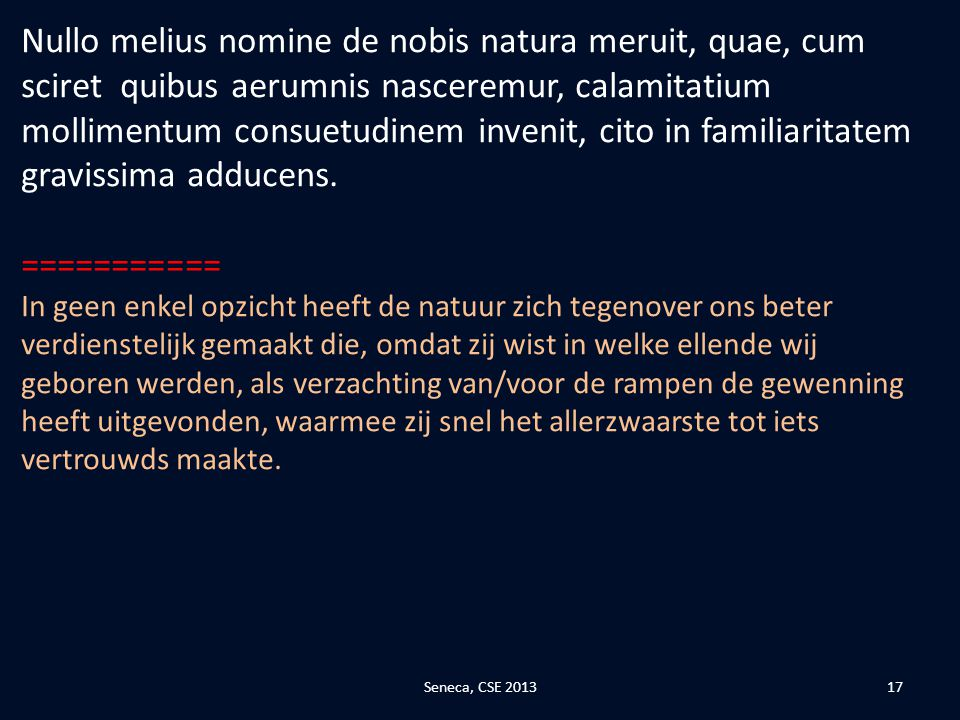 Nullo melius nomine de nobis natura meruit, quae, cum sciret quibus aerumnis nasceremur, calamitatium mollimentum consuetudinem invenit, cito in familiaritatem gravissima adducens.