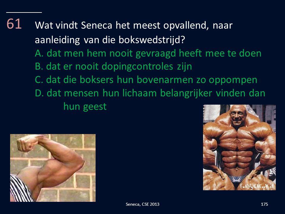 __________ 61 Wat vindt Seneca het meest opvallend, naar aanleiding van die bokswedstrijd A. dat men hem nooit gevraagd heeft mee te doen.