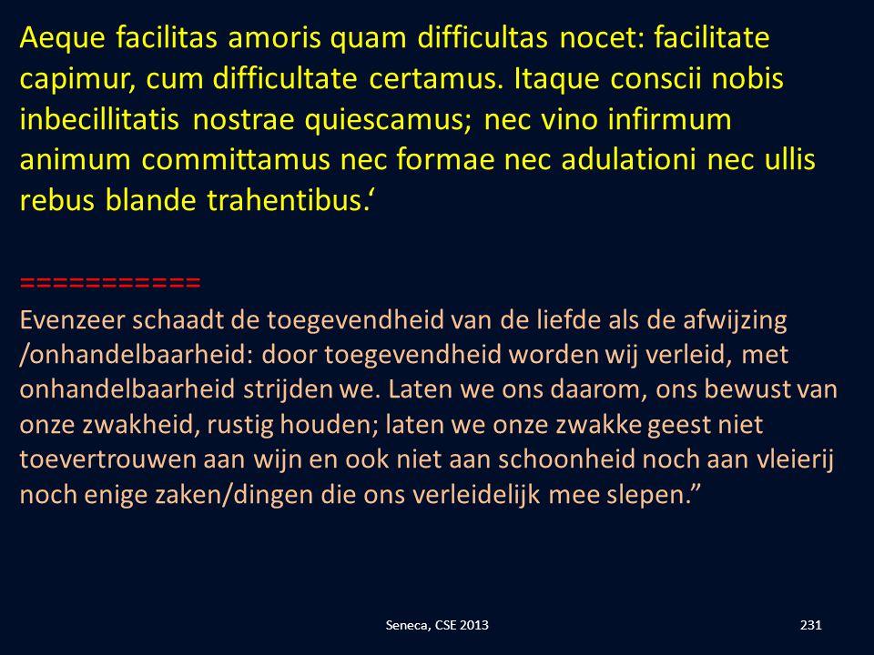 Aeque facilitas amoris quam difficultas nocet: facilitate capimur, cum difficultate certamus. Itaque conscii nobis inbecillitatis nostrae quiescamus; nec vino infirmum animum committamus nec formae nec adulationi nec ullis rebus blande trahentibus.'