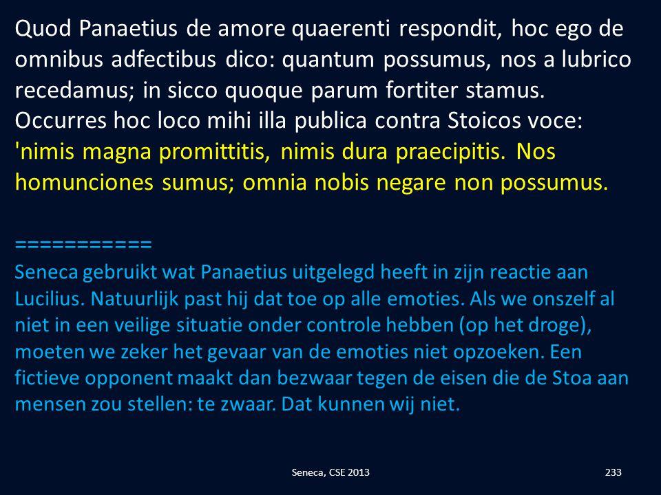 Quod Panaetius de amore quaerenti respondit, hoc ego de omnibus adfectibus dico: quantum possumus, nos a lubrico recedamus; in sicco quoque parum fortiter stamus. Occurres hoc loco mihi illa publica contra Stoicos voce: nimis magna promittitis, nimis dura praecipitis. Nos homunciones sumus; omnia nobis negare non possumus.