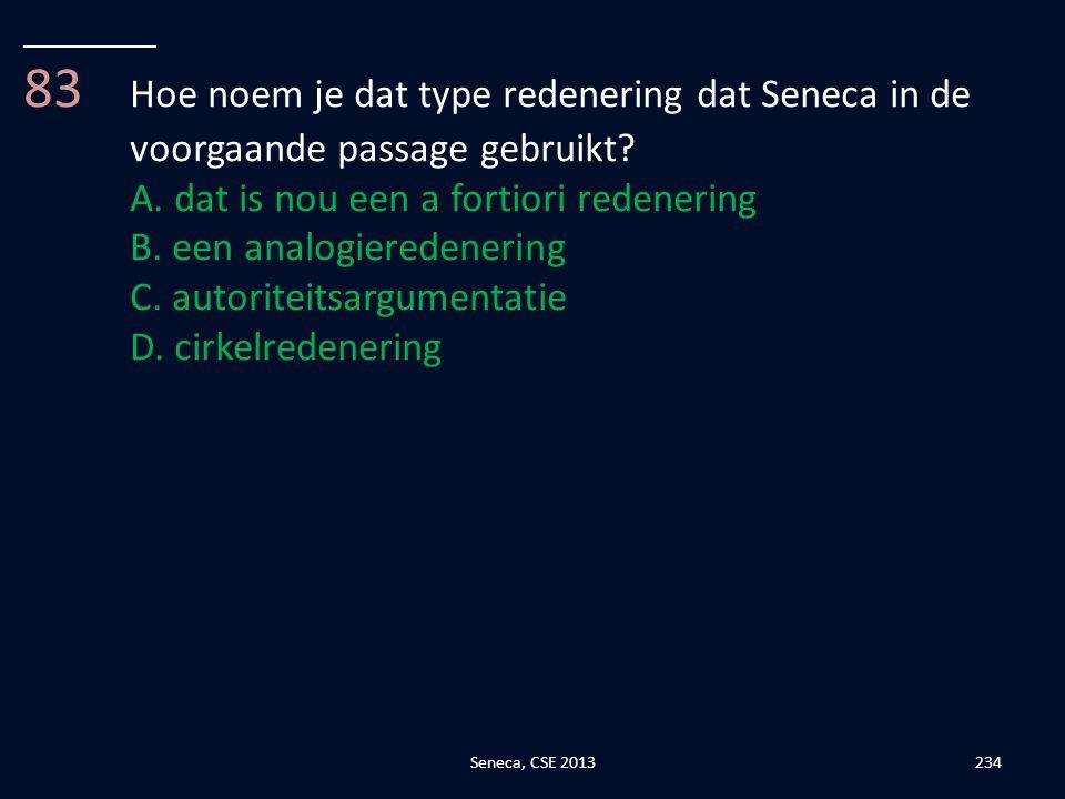 __________ 83 Hoe noem je dat type redenering dat Seneca in de voorgaande passage gebruikt A. dat is nou een a fortiori redenering.