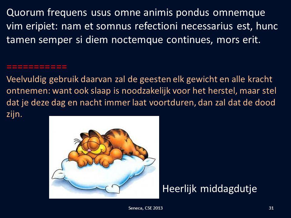 Quorum frequens usus omne animis pondus omnemque vim eripiet: nam et somnus refectioni necessarius est, hunc tamen semper si diem noctemque continues, mors erit.