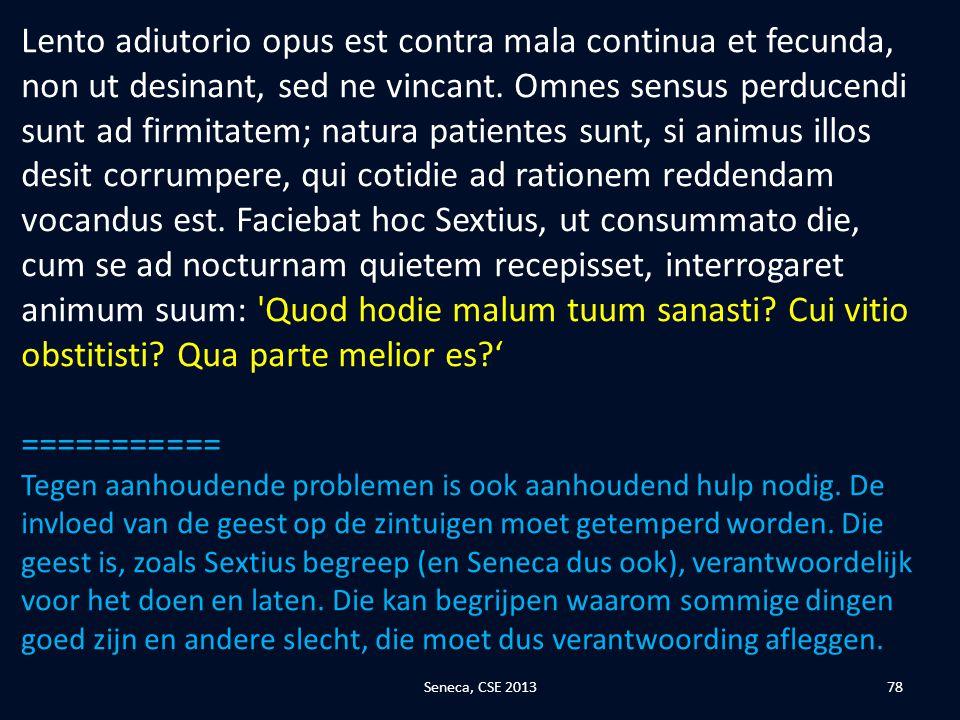 Lento adiutorio opus est contra mala continua et fecunda, non ut desinant, sed ne vincant. Omnes sensus perducendi sunt ad firmitatem; natura patientes sunt, si animus illos desit corrumpere, qui cotidie ad rationem reddendam vocandus est. Faciebat hoc Sextius, ut consummato die, cum se ad nocturnam quietem recepisset, interrogaret animum suum: Quod hodie malum tuum sanasti Cui vitio obstitisti Qua parte melior es '