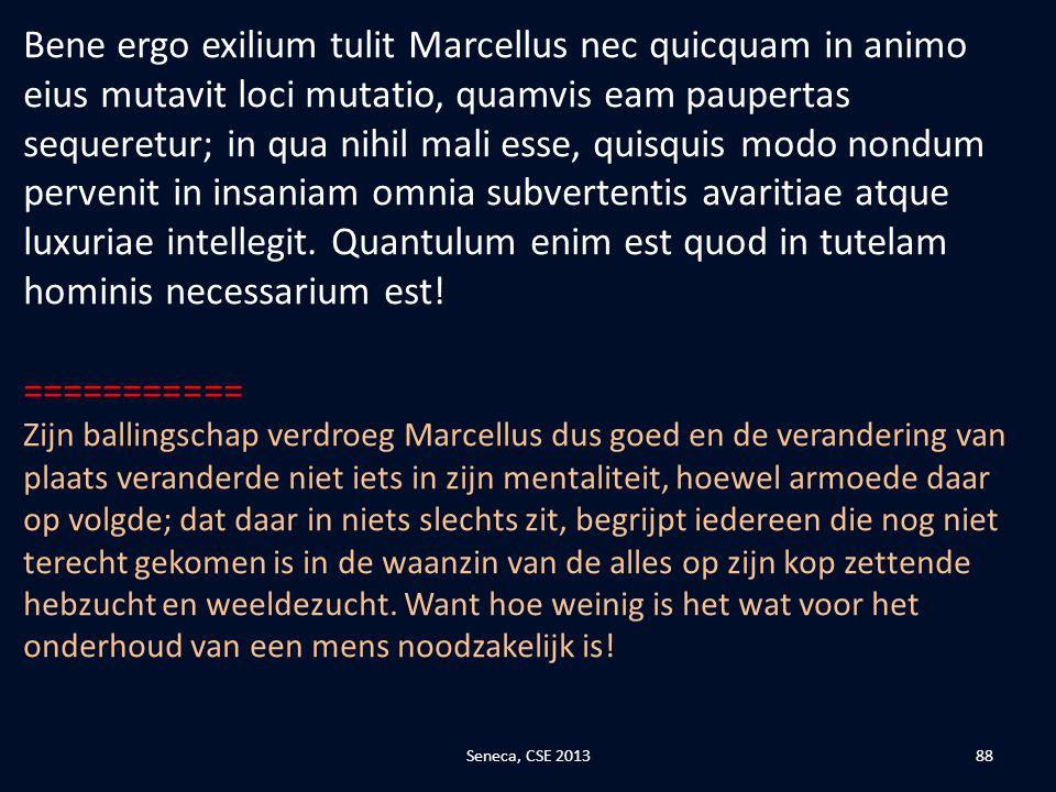 Bene ergo exilium tulit Marcellus nec quicquam in animo eius mutavit loci mutatio, quamvis eam paupertas sequeretur; in qua nihil mali esse, quisquis modo nondum pervenit in insaniam omnia subvertentis avaritiae atque luxuriae intellegit. Quantulum enim est quod in tutelam hominis necessarium est!