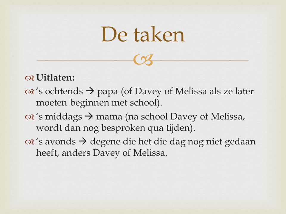 De taken Uitlaten: 's ochtends  papa (of Davey of Melissa als ze later moeten beginnen met school).