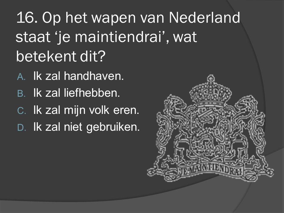 16. Op het wapen van Nederland staat 'je maintiendrai', wat betekent dit