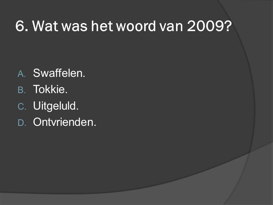 6. Wat was het woord van 2009 Swaffelen. Tokkie. Uitgeluld.
