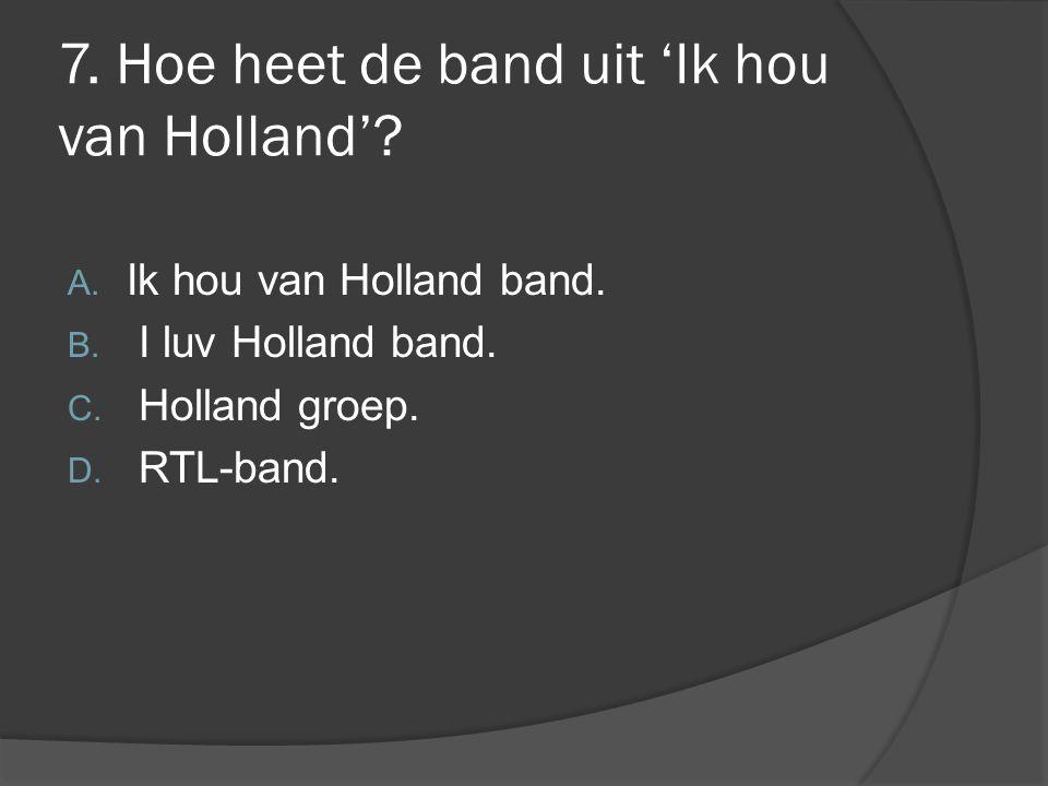 7. Hoe heet de band uit 'Ik hou van Holland'