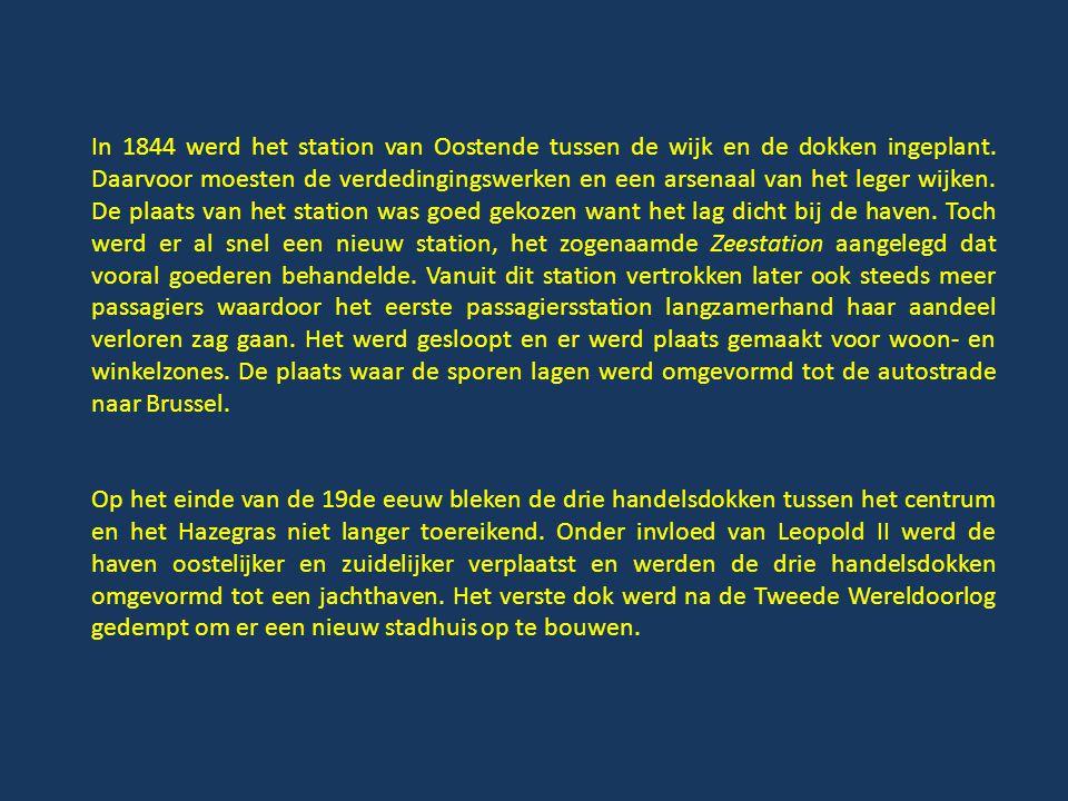 In 1844 werd het station van Oostende tussen de wijk en de dokken ingeplant. Daarvoor moesten de verdedingingswerken en een arsenaal van het leger wijken. De plaats van het station was goed gekozen want het lag dicht bij de haven. Toch werd er al snel een nieuw station, het zogenaamde Zeestation aangelegd dat vooral goederen behandelde. Vanuit dit station vertrokken later ook steeds meer passagiers waardoor het eerste passagiersstation langzamerhand haar aandeel verloren zag gaan. Het werd gesloopt en er werd plaats gemaakt voor woon- en winkelzones. De plaats waar de sporen lagen werd omgevormd tot de autostrade naar Brussel.