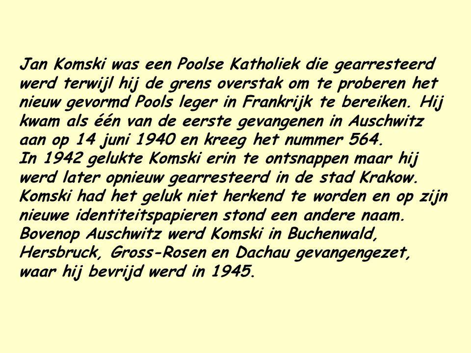 Jan Komski was een Poolse Katholiek die gearresteerd werd terwijl hij de grens overstak om te proberen het nieuw gevormd Pools leger in Frankrijk te bereiken. Hij kwam als één van de eerste gevangenen in Auschwitz aan op 14 juni 1940 en kreeg het nummer 564.