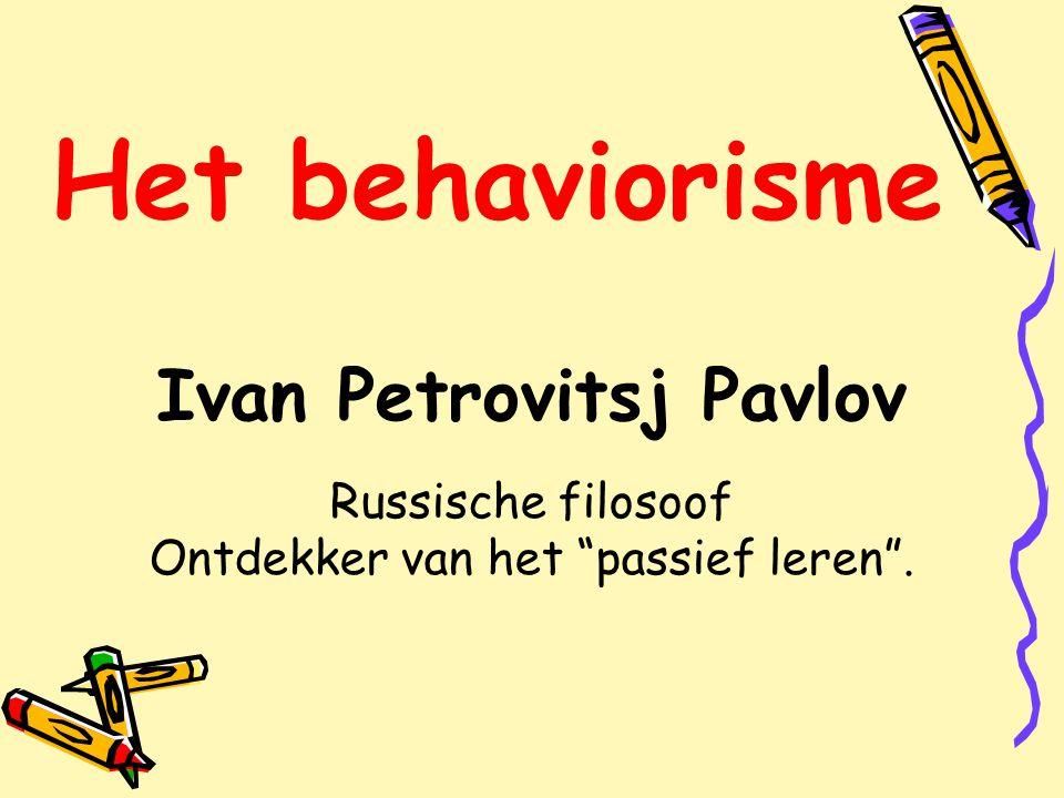 Het behaviorisme Ivan Petrovitsj Pavlov Russische filosoof Ontdekker van het passief leren .
