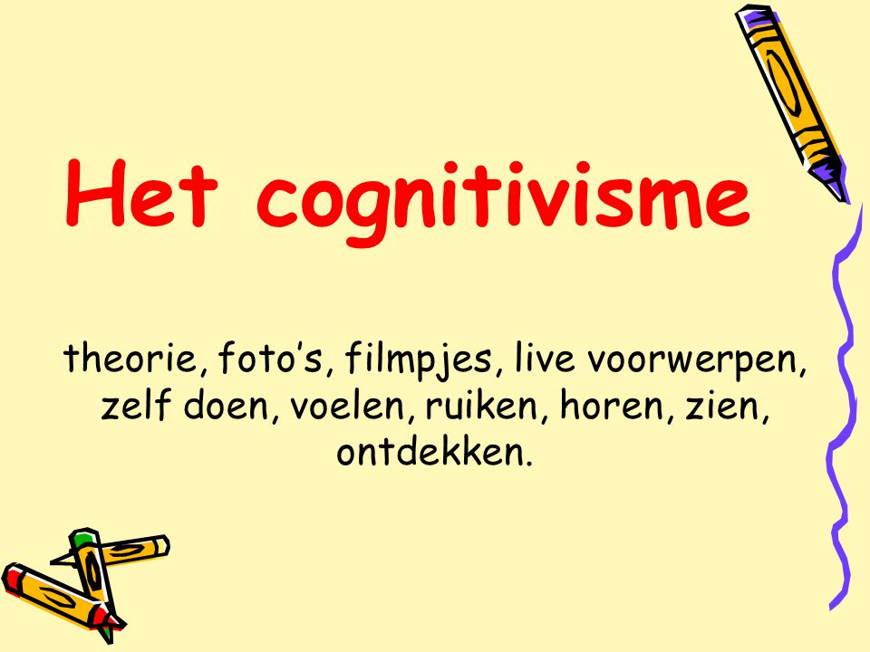 Het cognitivisme theorie, foto's, filmpjes, live voorwerpen, zelf doen, voelen, ruiken, horen, zien, ontdekken.