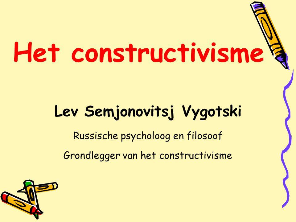 Het constructivisme Lev Semjonovitsj Vygotski Russische psycholoog en filosoof Grondlegger van het constructivisme.