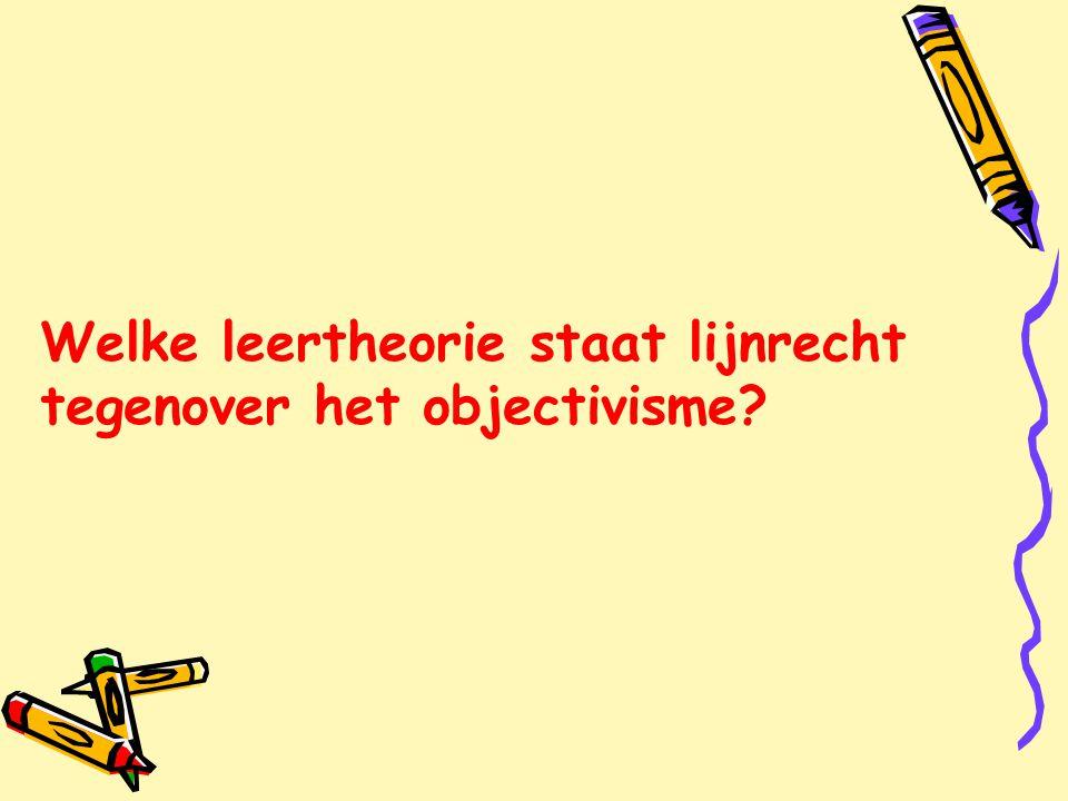 Welke leertheorie staat lijnrecht tegenover het objectivisme