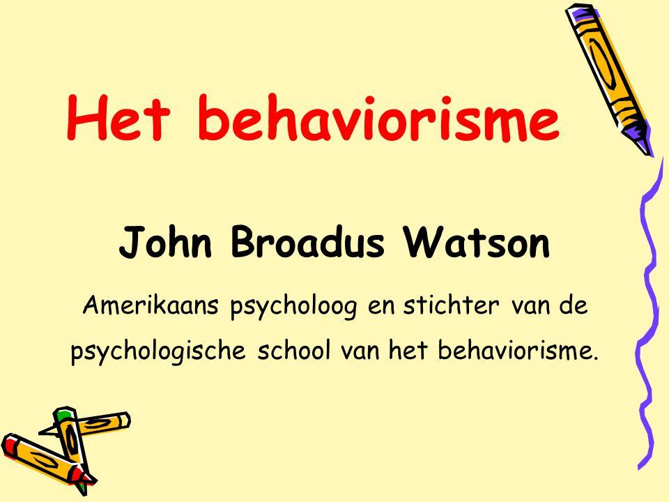 Het behaviorisme John Broadus Watson Amerikaans psycholoog en stichter van de psychologische school van het behaviorisme.