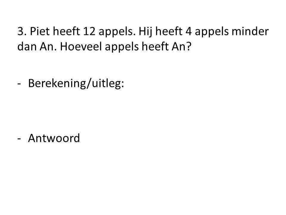 3. Piet heeft 12 appels. Hij heeft 4 appels minder dan An
