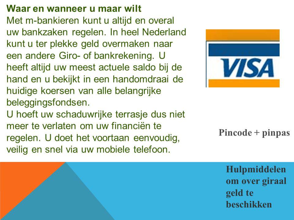 Waar en wanneer u maar wilt Met m-bankieren kunt u altijd en overal uw bankzaken regelen. In heel Nederland kunt u ter plekke geld overmaken naar een andere Giro- of bankrekening. U heeft altijd uw meest actuele saldo bij de hand en u bekijkt in een handomdraai de huidige koersen van alle belangrijke beleggingsfondsen. U hoeft uw schaduwrijke terrasje dus niet meer te verlaten om uw financiën te regelen. U doet het voortaan eenvoudig, veilig en snel via uw mobiele telefoon.