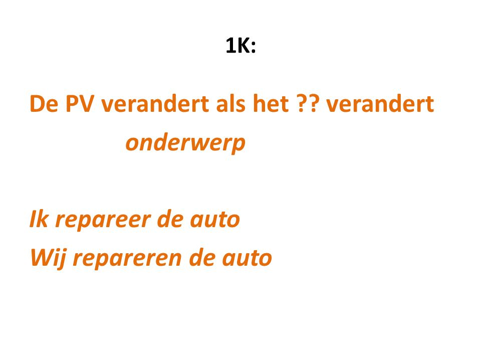 1K: De PV verandert als het verandert onderwerp Ik repareer de auto Wij repareren de auto