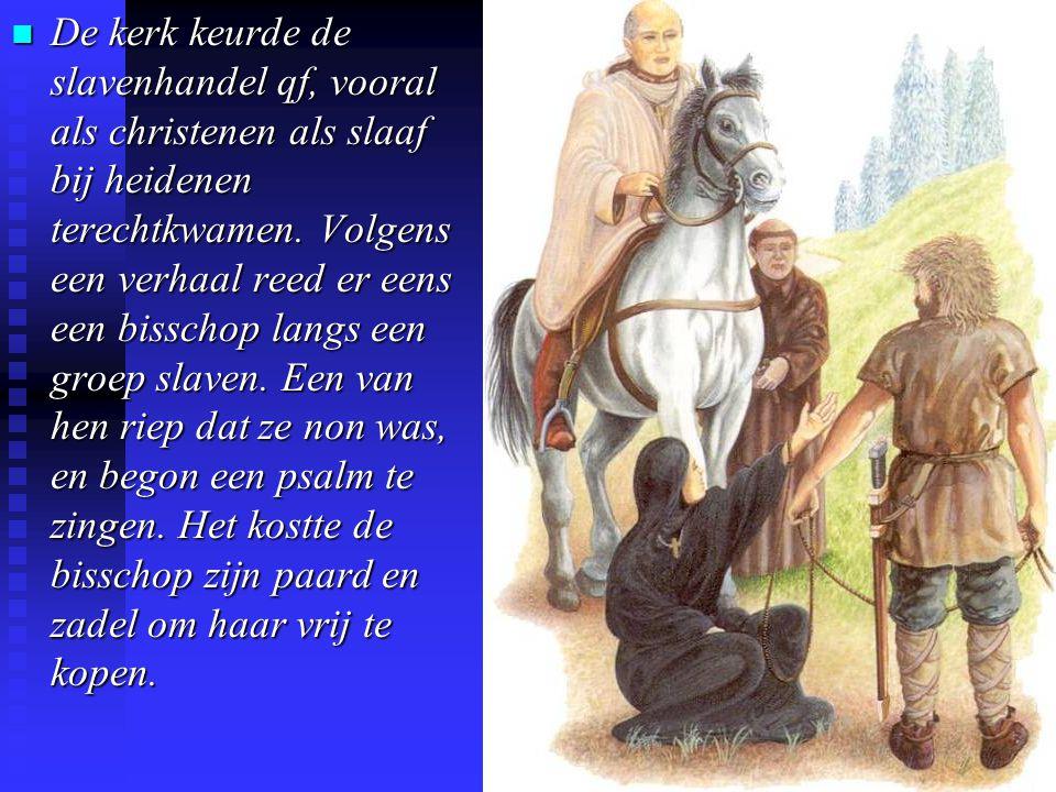 De kerk keurde de slavenhandel qf, vooral als christenen als slaaf bij heidenen terechtkwamen. Volgens een verhaal reed er eens een bisschop langs een groep slaven. Een van hen riep dat ze non was, en begon een psalm te zingen. Het kostte de bisschop zijn paard en zadel om haar vrij te kopen.