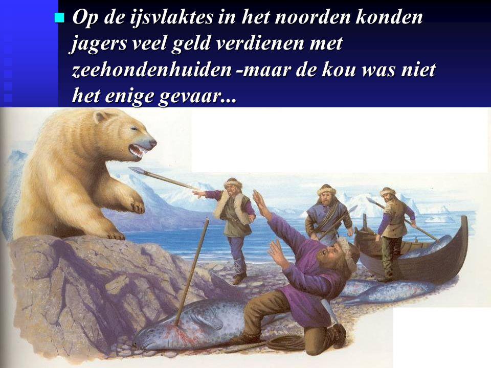Op de ijsvlaktes in het noorden konden jagers veel geld verdienen met zeehondenhuiden -maar de kou was niet het enige gevaar...