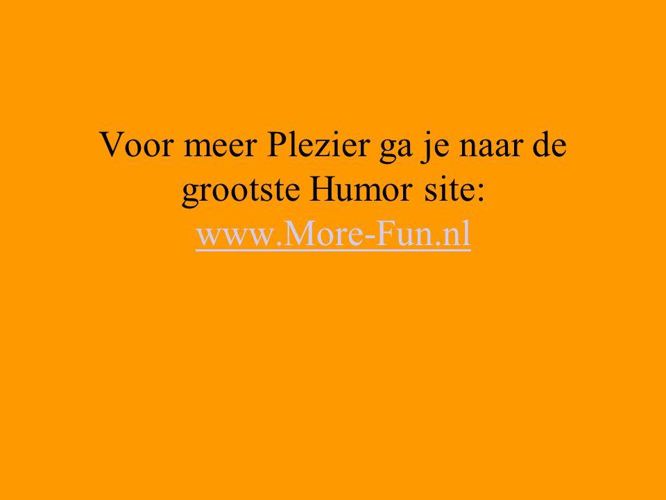 Voor meer Plezier ga je naar de grootste Humor site: www.More-Fun.nl