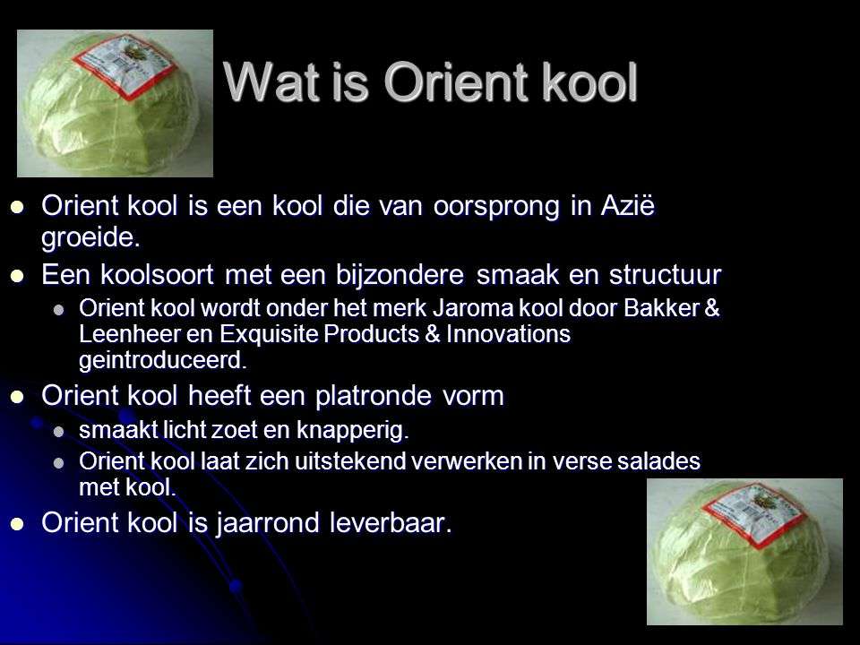 Wat is Orient kool Orient kool is een kool die van oorsprong in Azië groeide. Een koolsoort met een bijzondere smaak en structuur.